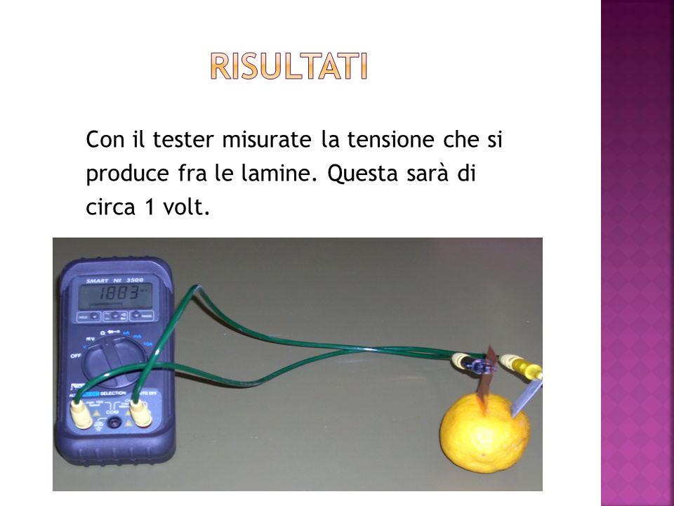 Con il tester misurate la tensione che si produce fra le lamine. Questa sarà di circa 1 volt.