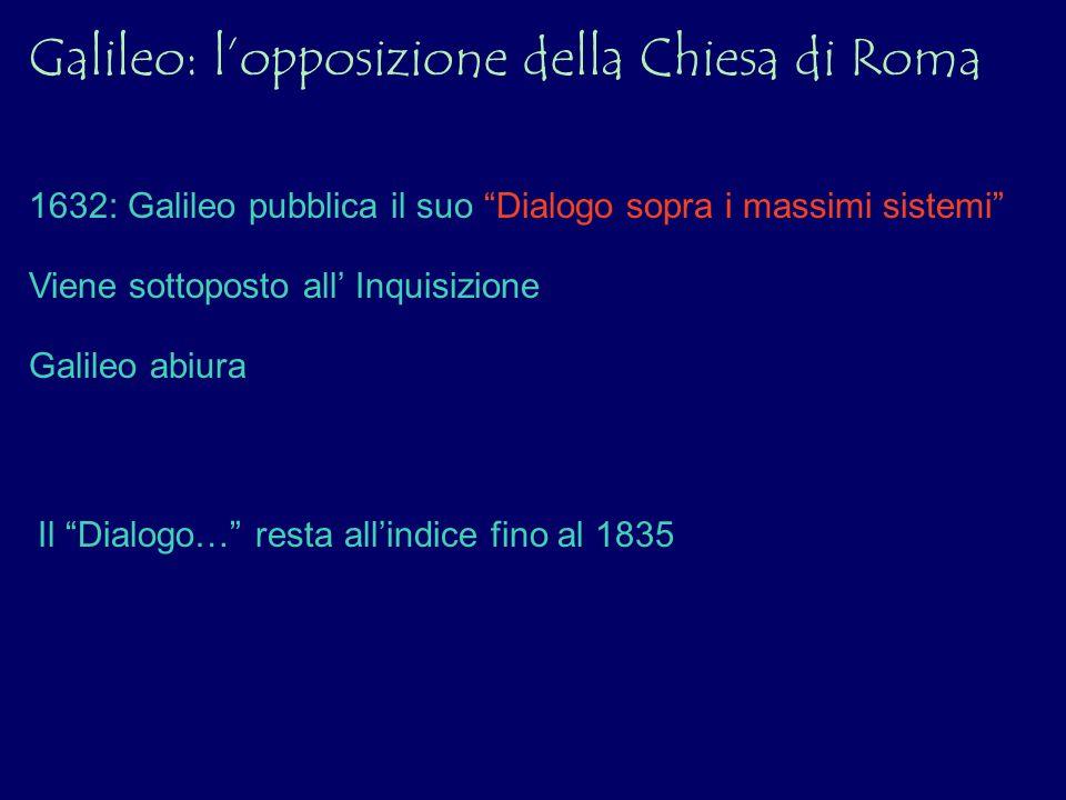 Galileo: lopposizione della Chiesa di Roma 1632: Galileo pubblica il suo Dialogo sopra i massimi sistemi Viene sottoposto all Inquisizione Galileo abi