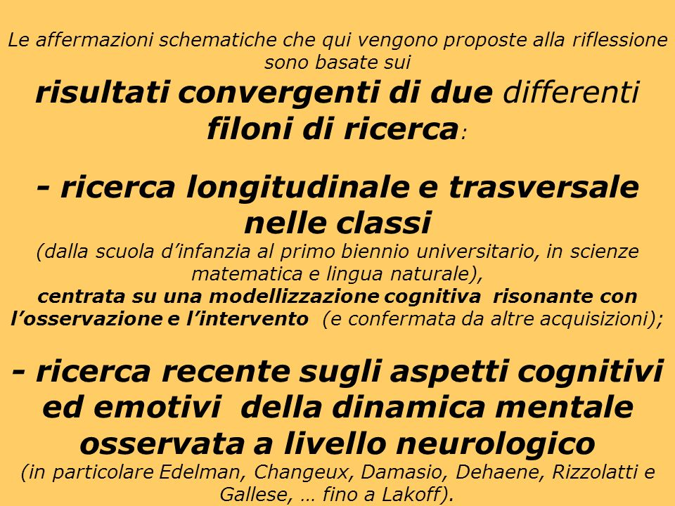 Le affermazioni schematiche che qui vengono proposte alla riflessione sono basate sui risultati convergenti di due differenti filoni di ricerca : - ricerca longitudinale e trasversale nelle classi (dalla scuola dinfanzia al primo biennio universitario, in scienze matematica e lingua naturale), centrata su una modellizzazione cognitiva risonante con losservazione e lintervento (e confermata da altre acquisizioni); - ricerca recente sugli aspetti cognitivi ed emotivi della dinamica mentale osservata a livello neurologico (in particolare Edelman, Changeux, Damasio, Dehaene, Rizzolatti e Gallese, … fino a Lakoff).
