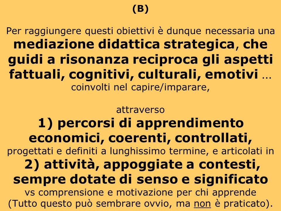 (B) Per raggiungere questi obiettivi è dunque necessaria una mediazione didattica strategica, che guidi a risonanza reciproca gli aspetti fattuali, cognitivi, culturali, emotivi … coinvolti nel capire/imparare, attraverso 1) percorsi di apprendimento economici, coerenti, controllati, progettati e definiti a lunghissimo termine, e articolati in 2) attività, appoggiate a contesti, sempre dotate di senso e significato vs comprensione e motivazione per chi apprende (Tutto questo può sembrare ovvio, ma non è praticato).