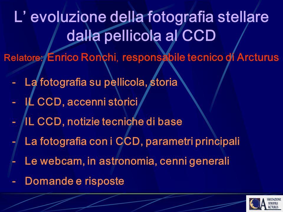 L evoluzione della fotografia stellare dalla pellicola al CCD Relatore: Enrico Ronchi, responsabile tecnico di Arcturus - La fotografia su pellicola,