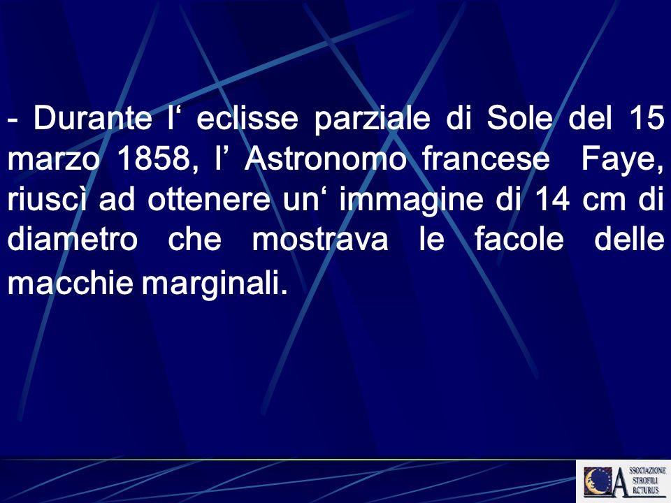 - Durante l eclisse parziale di Sole del 15 marzo 1858, l Astronomo francese Faye, riuscì ad ottenere un immagine di 14 cm di diametro che mostrava le