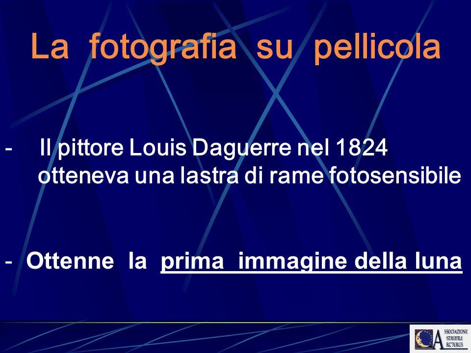 La fotografia su pellicola - Il pittore Louis Daguerre nel 1824 otteneva una lastra di rame fotosensibile - Ottenne la prima immagine della luna