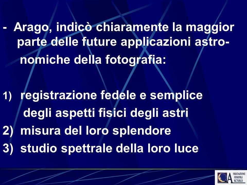 - Arago, indicò chiaramente la maggior parte delle future applicazioni astro- nomiche della fotografia: 1) registrazione fedele e semplice degli aspet