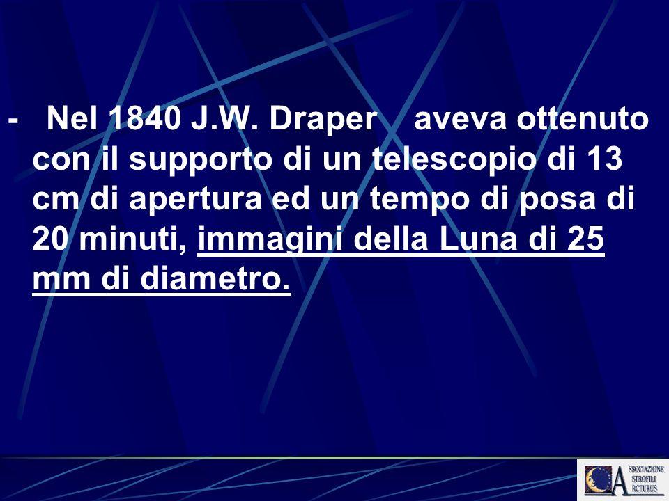 - Nel 1840 J.W. Draper aveva ottenuto con il supporto di un telescopio di 13 cm di apertura ed un tempo di posa di 20 minuti, immagini della Luna di 2