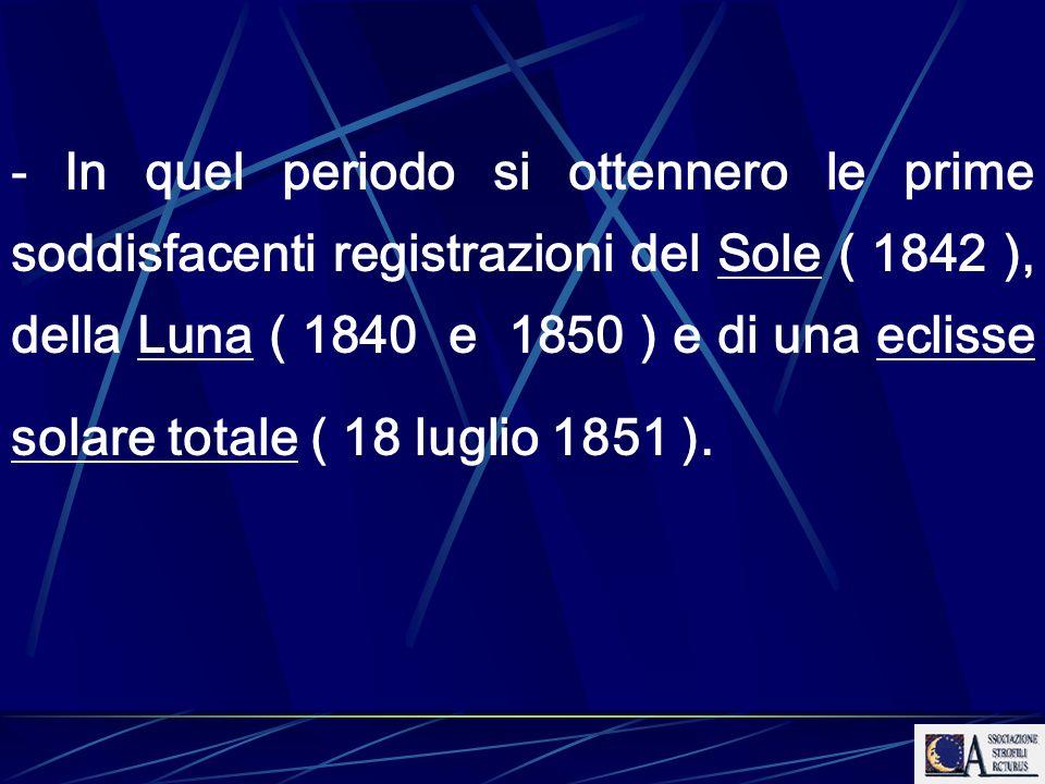 - In quel periodo si ottennero le prime soddisfacenti registrazioni del Sole ( 1842 ), della Luna ( 1840 e 1850 ) e di una eclisse solare totale ( 18