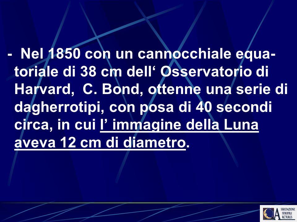 - Nel 1850 con un cannocchiale equa- toriale di 38 cm dell Osservatorio di Harvard, C. Bond, ottenne una serie di dagherrotipi, con posa di 40 secondi