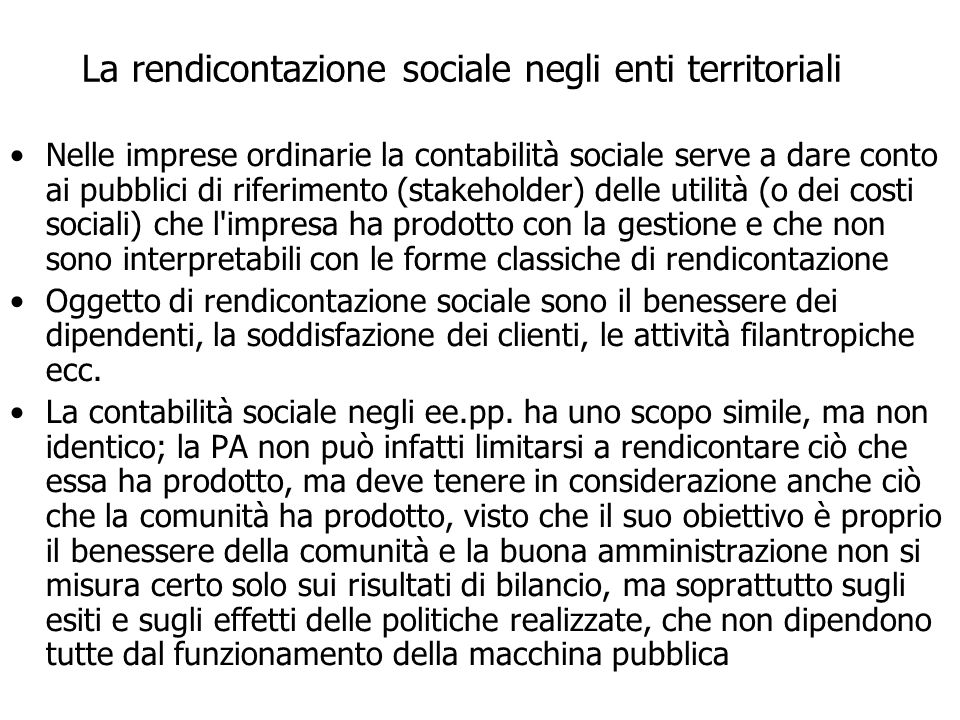 La rendicontazione sociale negli enti territoriali Nelle imprese ordinarie la contabilità sociale serve a dare conto ai pubblici di riferimento (stake