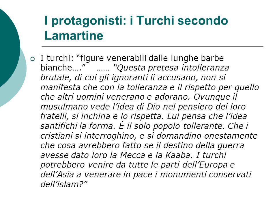 I protagonisti: i Turchi secondo Lamartine I turchi: figure venerabili dalle lunghe barbe bianche…. …… Questa pretesa intolleranza brutale, di cui gli