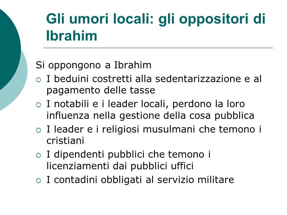 Gli umori locali: gli oppositori di Ibrahim Si oppongono a Ibrahim I beduini costretti alla sedentarizzazione e al pagamento delle tasse I notabili e