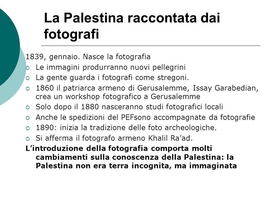 La Palestina raccontata dai fotografi 1839, gennaio. Nasce la fotografia Le immagini produrranno nuovi pellegrini La gente guarda i fotografi come str