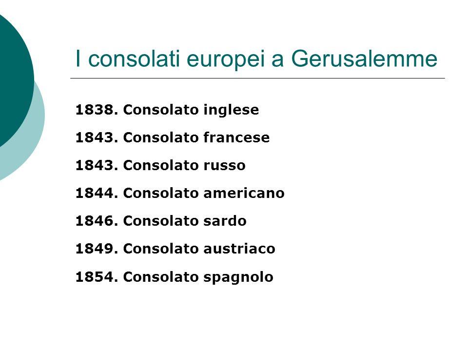 I consolati europei a Gerusalemme 1838. Consolato inglese 1843. Consolato francese 1843. Consolato russo 1844. Consolato americano 1846. Consolato sar