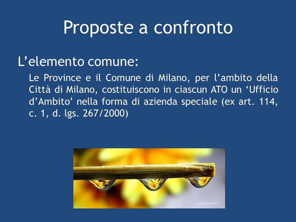 Proposte a confronto Lelemento comune: Le Province e il Comune di Milano, per lambito della Città di Milano, costituiscono in ciascun ATO un Ufficio dAmbito nella forma di azienda speciale (ex art.
