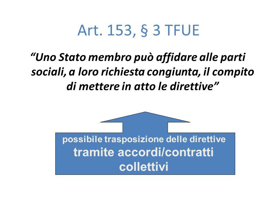 Art. 153, § 3 TFUE Uno Stato membro può affidare alle parti sociali, a loro richiesta congiunta, il compito di mettere in atto le direttive possibile