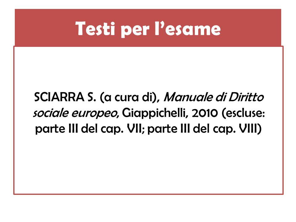 Testi per lesame SCIARRA S. (a cura di), Manuale di Diritto sociale europeo, Giappichelli, 2010 (escluse: parte III del cap. VII; parte III del cap. V