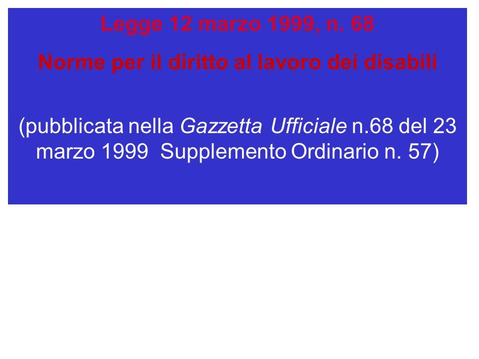 Legge 12 marzo 1999, n. 68 Norme per il diritto al lavoro dei disabili (pubblicata nella Gazzetta Ufficiale n.68 del 23 marzo 1999 Supplemento Ordinar