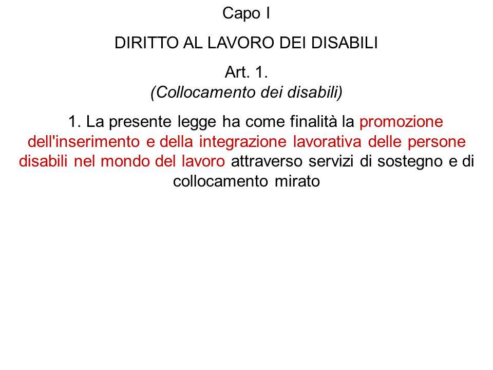 Capo I DIRITTO AL LAVORO DEI DISABILI Art. 1. (Collocamento dei disabili) 1. La presente legge ha come finalità la promozione dell'inserimento e della