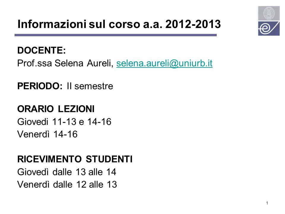 1 Informazioni sul corso a.a. 2012-2013 DOCENTE: Prof.ssa Selena Aureli, selena.aureli@uniurb.itselena.aureli@uniurb.it PERIODO: II semestre ORARIO LE