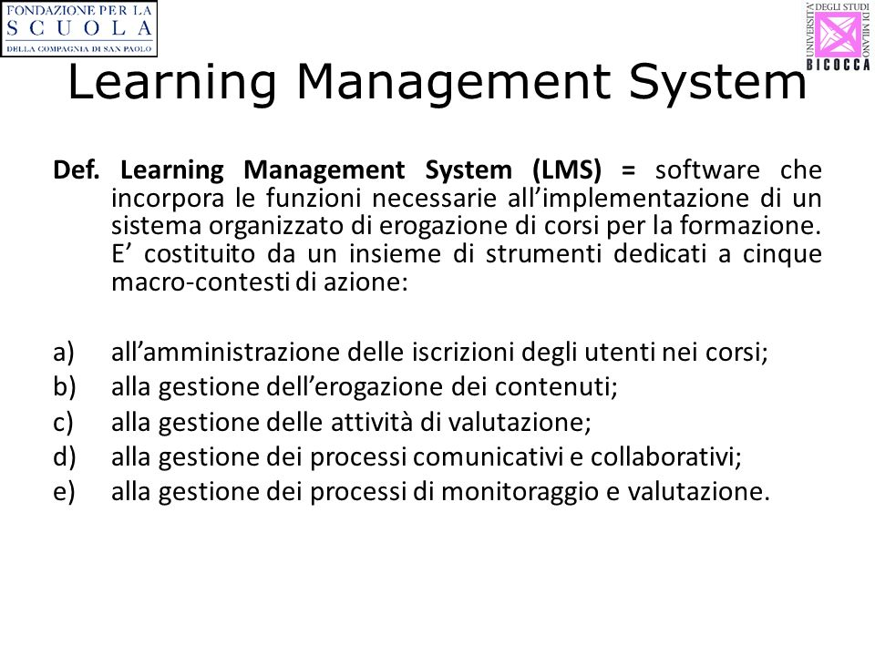 Learning Management System Def. Learning Management System (LMS) = software che incorpora le funzioni necessarie allimplementazione di un sistema orga
