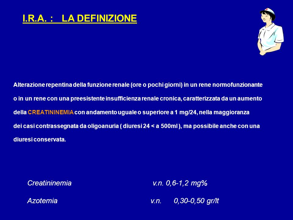 I.R.A. : LA DEFINIZIONE Alterazione repentina della funzione renale (ore o pochi giorni) in un rene normofunzionante o in un rene con una preesistente