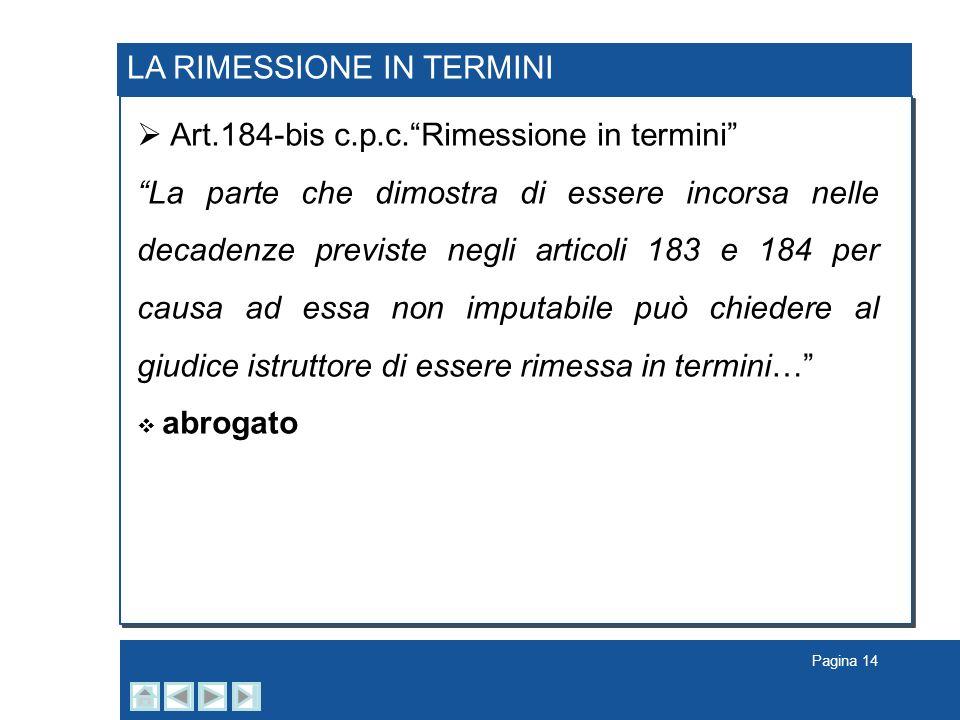 Pagina 14 LA RIMESSIONE IN TERMINI Art.184-bis c.p.c.Rimessione in termini La parte che dimostra di essere incorsa nelle decadenze previste negli arti