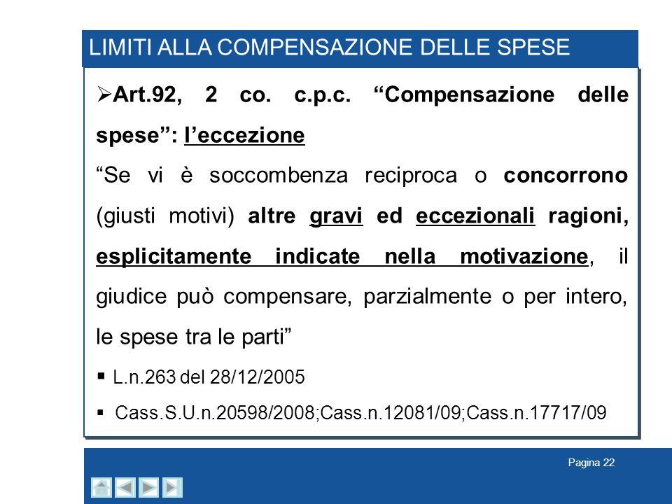 Pagina 22 LIMITI ALLA COMPENSAZIONE DELLE SPESE Art.92, 2 co. c.p.c. Compensazione delle spese: leccezione Se vi è soccombenza reciproca o concorrono
