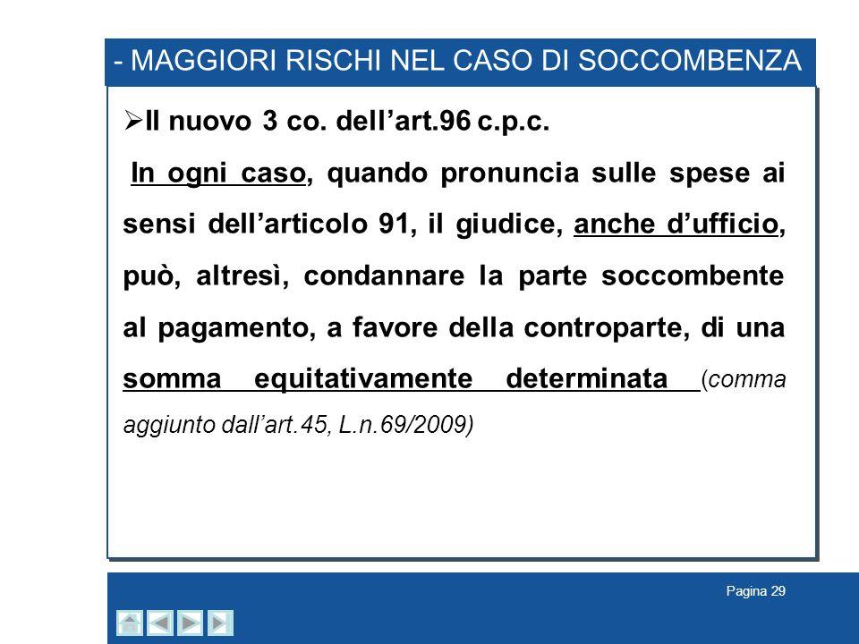 Pagina 29 - MAGGIORI RISCHI NEL CASO DI SOCCOMBENZA Il nuovo 3 co. dellart.96 c.p.c. In ogni caso, quando pronuncia sulle spese ai sensi dellarticolo