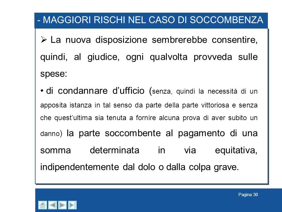 Pagina 30 - MAGGIORI RISCHI NEL CASO DI SOCCOMBENZA La nuova disposizione sembrerebbe consentire, quindi, al giudice, ogni qualvolta provveda sulle sp