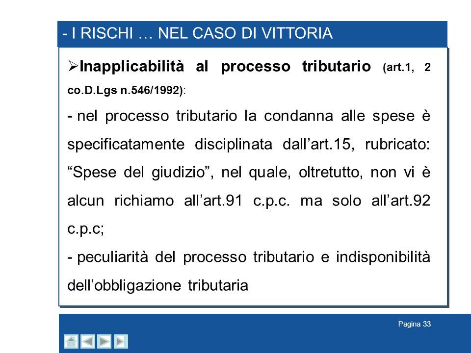 Pagina 33 - I RISCHI … NEL CASO DI VITTORIA Inapplicabilità al processo tributario (art.1, 2 co.D.Lgs n.546/1992): - nel processo tributario la condan