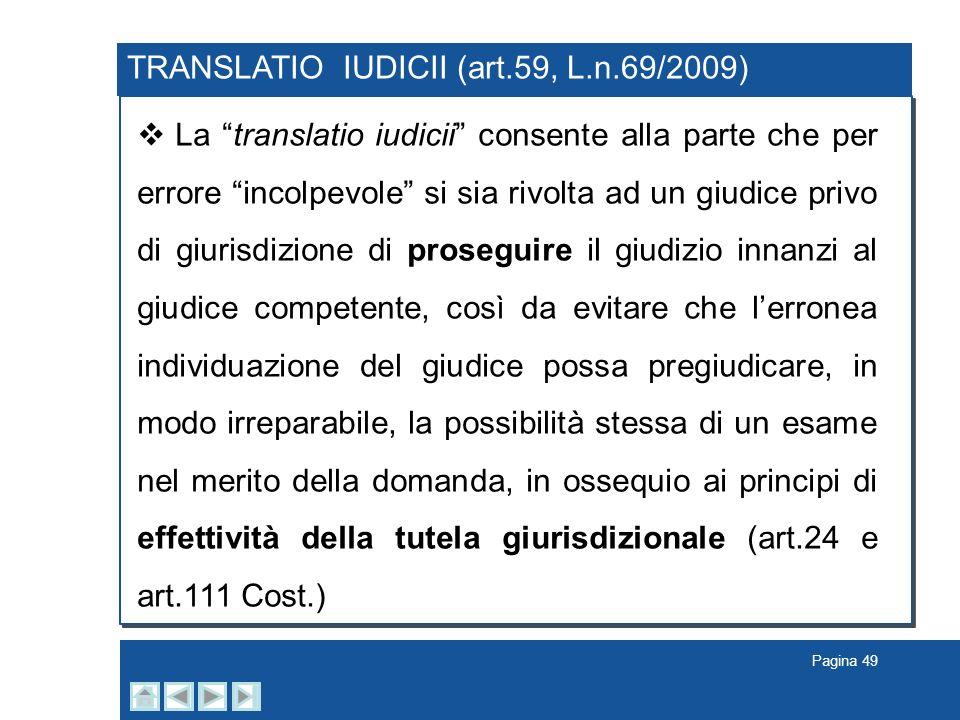 Pagina 49 TRANSLATIO IUDICII (art.59, L.n.69/2009) La translatio iudicii consente alla parte che per errore incolpevole si sia rivolta ad un giudice p