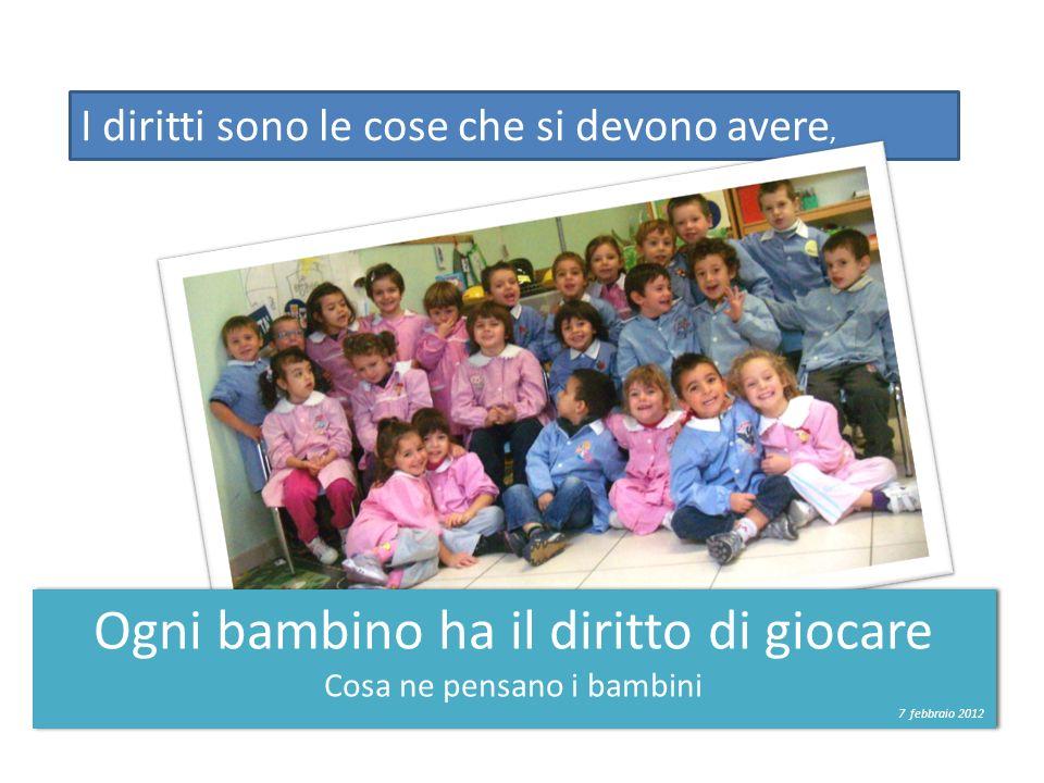 I diritti sono le cose che si devono avere, Ogni bambino ha il diritto di giocare Cosa ne pensano i bambini 7 febbraio 2012 Ogni bambino ha il diritto