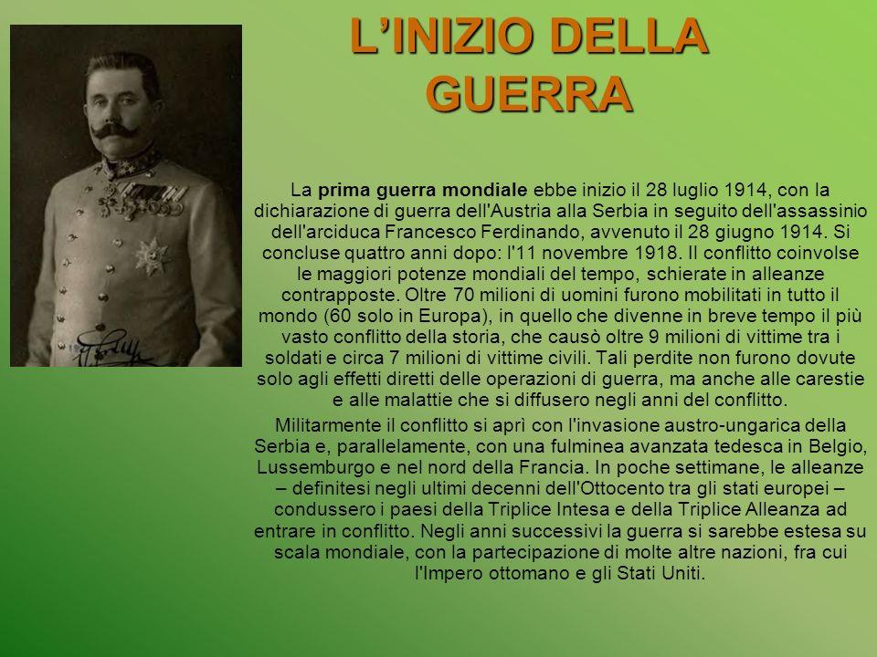LINIZIO DELLA GUERRA La prima guerra mondiale ebbe inizio il 28 luglio 1914, con la dichiarazione di guerra dell Austria alla Serbia in seguito dell assassinio dell arciduca Francesco Ferdinando, avvenuto il 28 giugno 1914.
