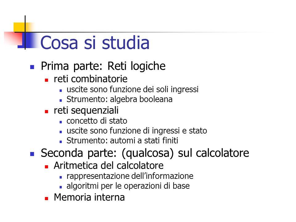 Cosa si studia Prima parte: Reti logiche reti combinatorie uscite sono funzione dei soli ingressi Strumento: algebra booleana reti sequenziali concett