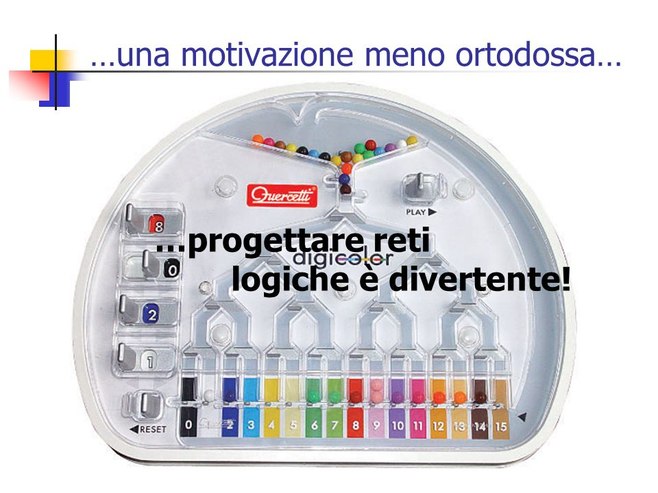 …una motivazione meno ortodossa… …progettare reti logiche è divertente!