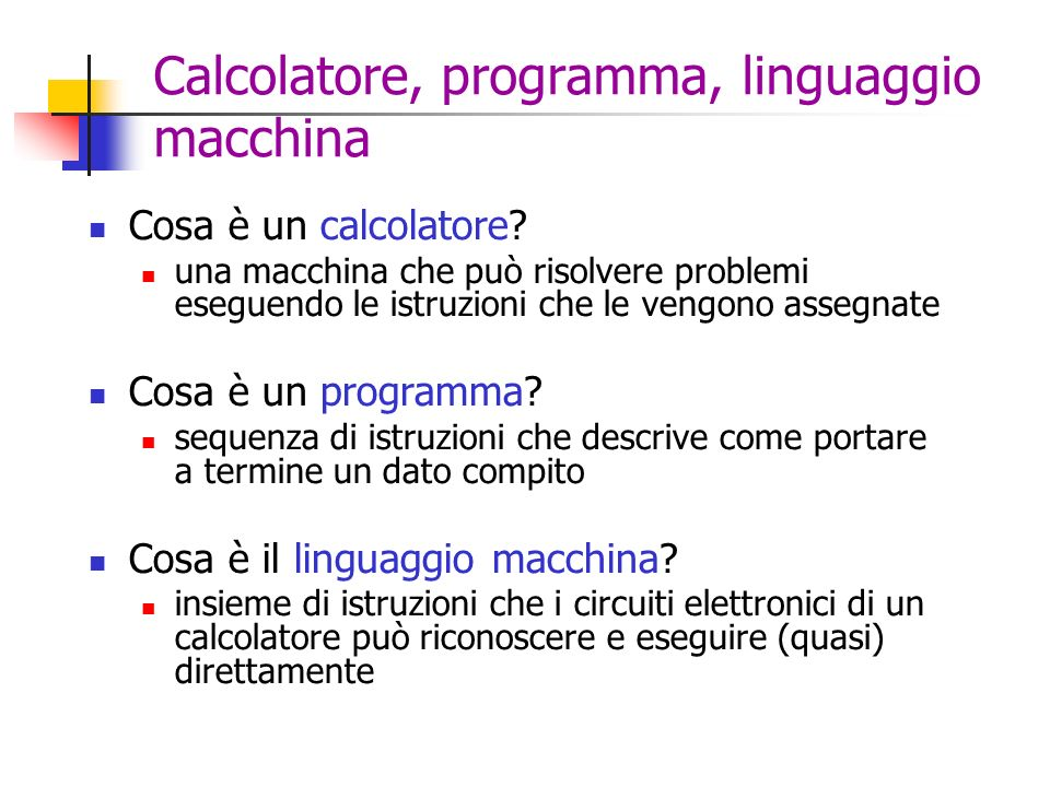 Calcolatore, programma, linguaggio macchina Cosa è un calcolatore? una macchina che può risolvere problemi eseguendo le istruzioni che le vengono asse