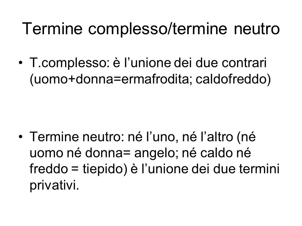 Termine complesso/termine neutro T.complesso: è lunione dei due contrari (uomo+donna=ermafrodita; caldofreddo) Termine neutro: né luno, né laltro (né