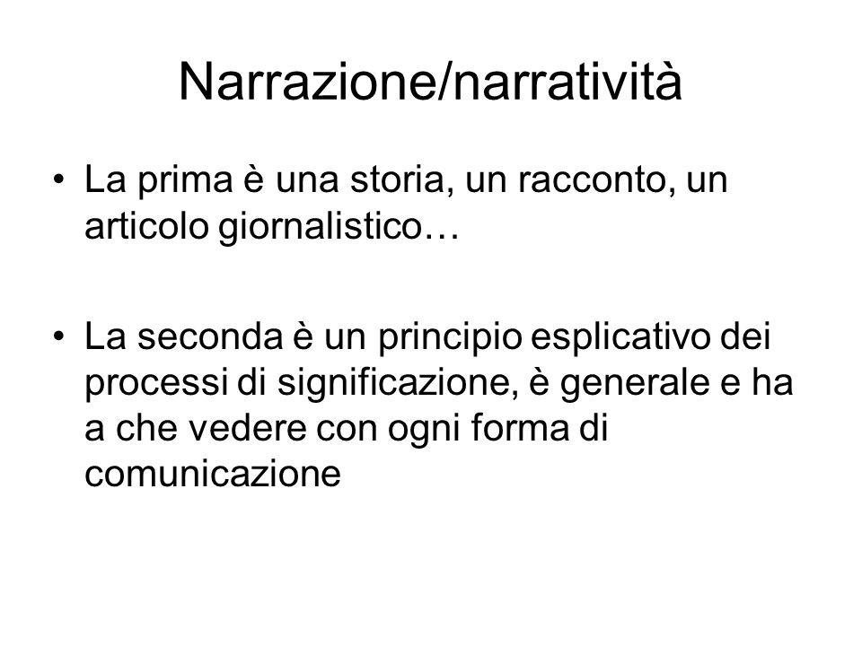 Narrazione/narratività La prima è una storia, un racconto, un articolo giornalistico… La seconda è un principio esplicativo dei processi di significaz