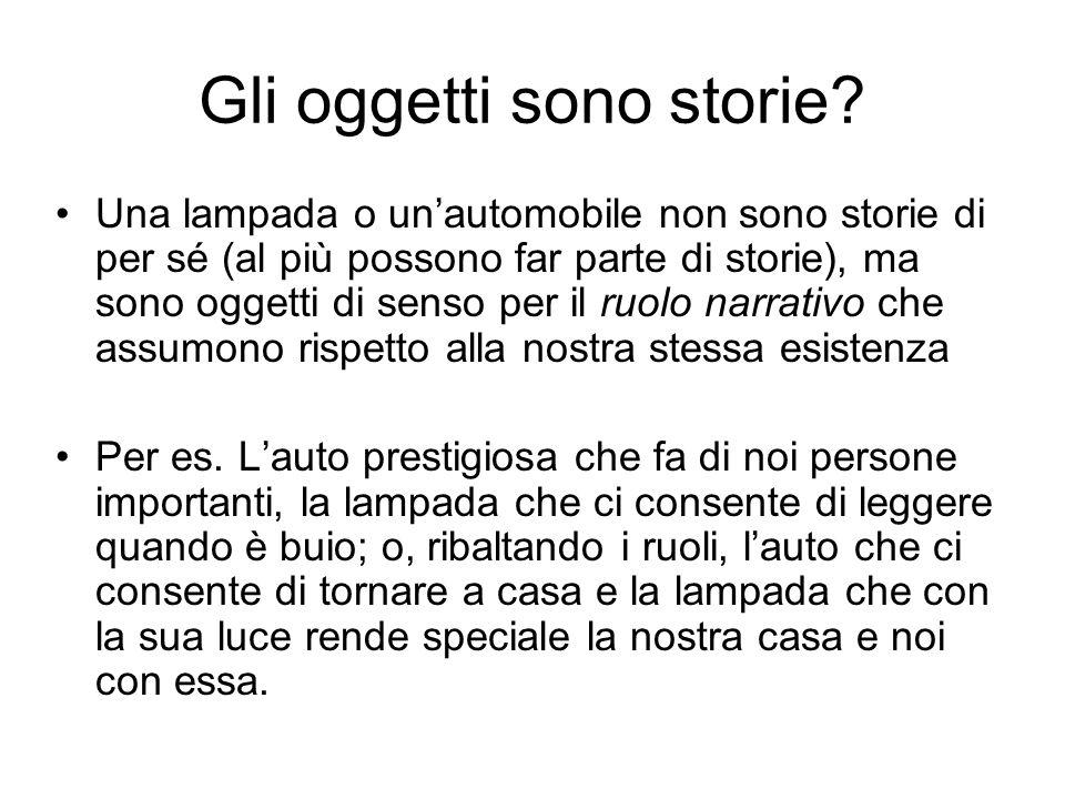 Gli oggetti sono storie? Una lampada o unautomobile non sono storie di per sé (al più possono far parte di storie), ma sono oggetti di senso per il ru