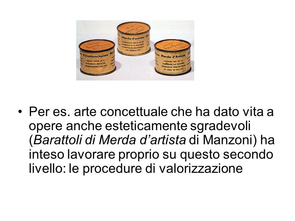 Per es. arte concettuale che ha dato vita a opere anche esteticamente sgradevoli (Barattoli di Merda dartista di Manzoni) ha inteso lavorare proprio s