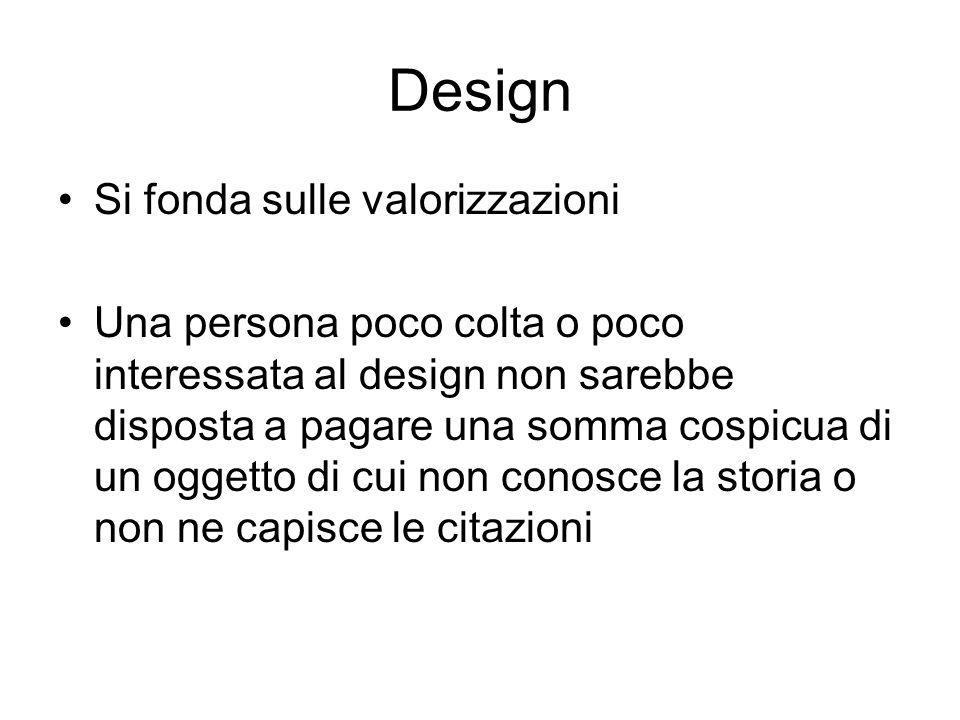 Design Si fonda sulle valorizzazioni Una persona poco colta o poco interessata al design non sarebbe disposta a pagare una somma cospicua di un oggett