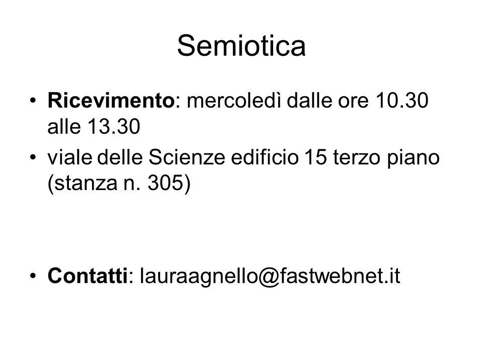 Semiotica Ricevimento: mercoledì dalle ore 10.30 alle 13.30 viale delle Scienze edificio 15 terzo piano (stanza n. 305) Contatti: lauraagnello@fastweb
