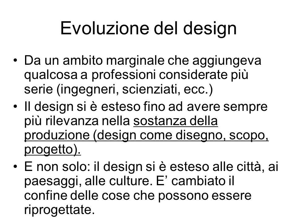 Evoluzione del design Da un ambito marginale che aggiungeva qualcosa a professioni considerate più serie (ingegneri, scienziati, ecc.) Il design si è