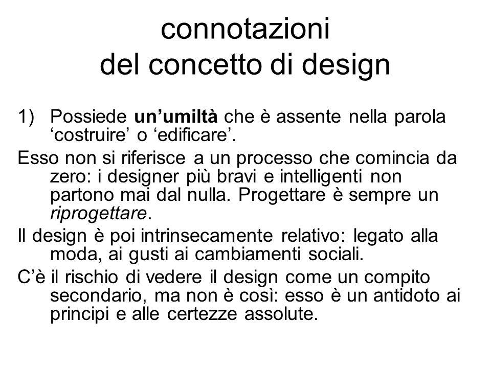 connotazioni del concetto di design 1)Possiede unumiltà che è assente nella parola costruire o edificare. Esso non si riferisce a un processo che comi