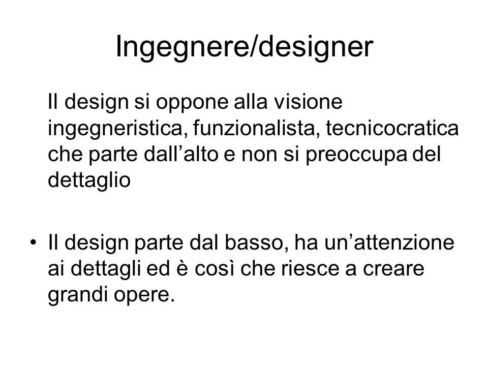 Ingegnere/designer Il design si oppone alla visione ingegneristica, funzionalista, tecnicocratica che parte dallalto e non si preoccupa del dettaglio