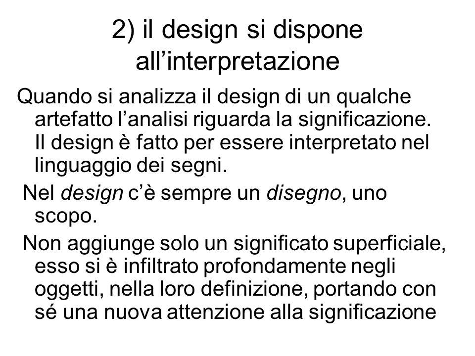 2) il design si dispone allinterpretazione Quando si analizza il design di un qualche artefatto lanalisi riguarda la significazione. Il design è fatto