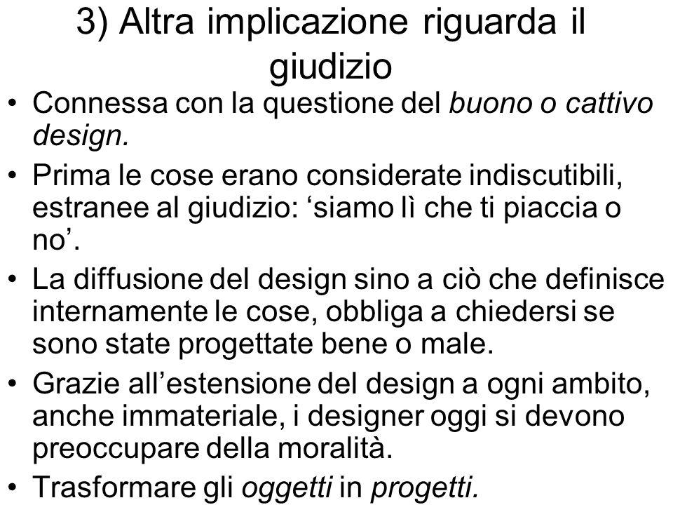 3) Altra implicazione riguarda il giudizio Connessa con la questione del buono o cattivo design. Prima le cose erano considerate indiscutibili, estran