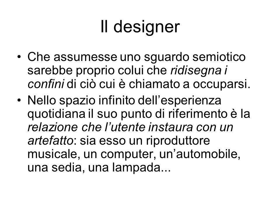Il designer Che assumesse uno sguardo semiotico sarebbe proprio colui che ridisegna i confini di ciò cui è chiamato a occuparsi. Nello spazio infinito