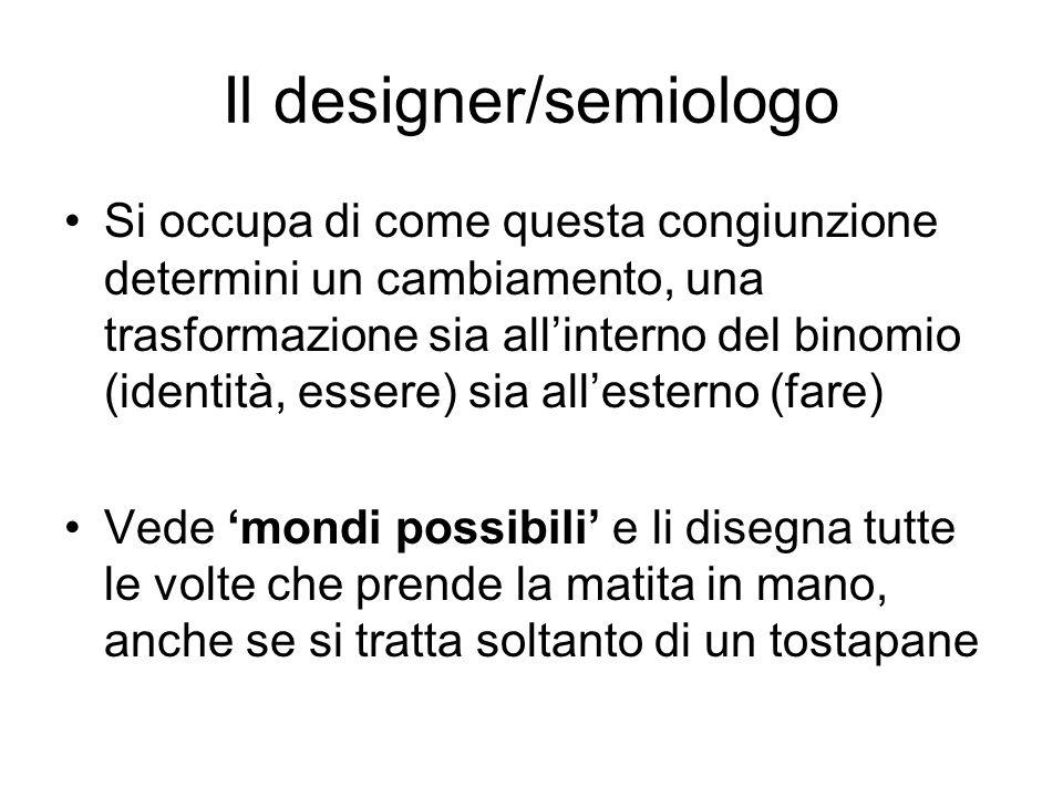 Il designer/semiologo Si occupa di come questa congiunzione determini un cambiamento, una trasformazione sia allinterno del binomio (identità, essere)