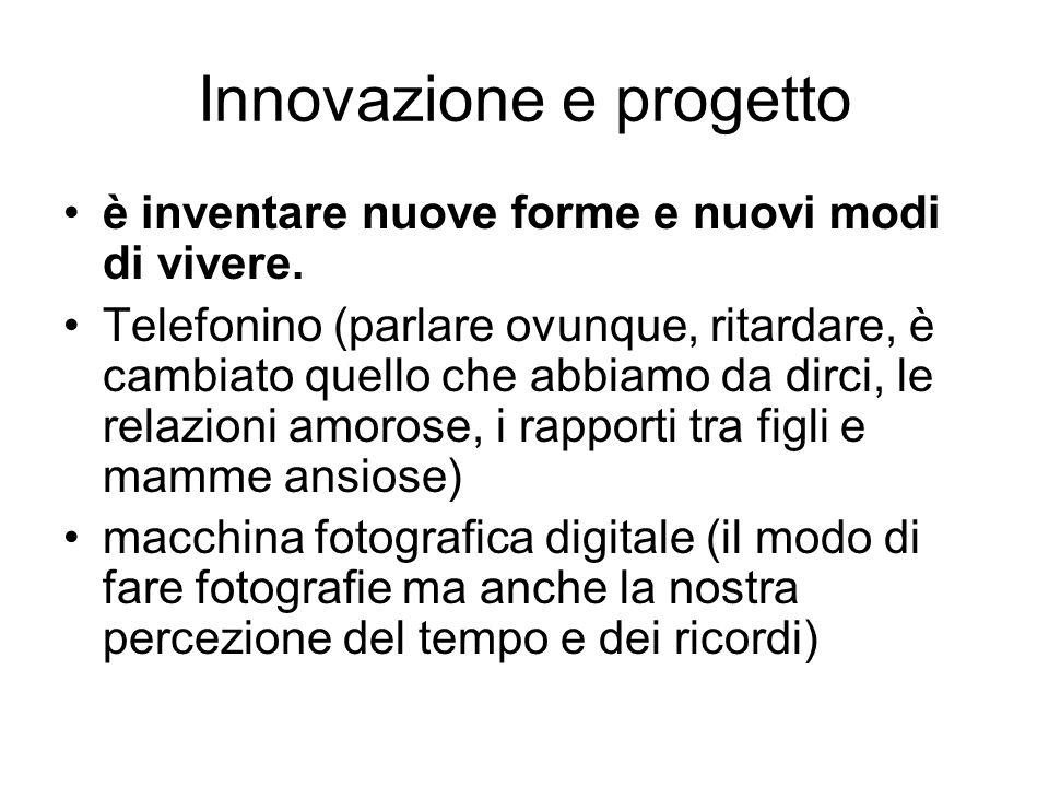 Innovazione e progetto è inventare nuove forme e nuovi modi di vivere. Telefonino (parlare ovunque, ritardare, è cambiato quello che abbiamo da dirci,
