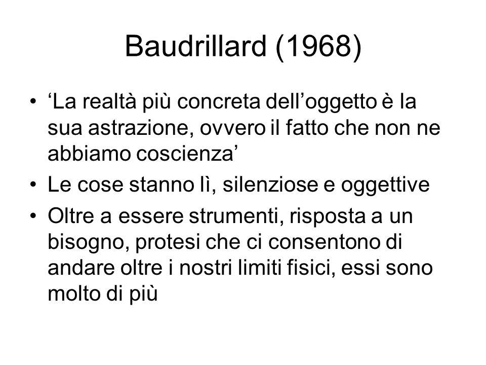 Baudrillard (1968) La realtà più concreta delloggetto è la sua astrazione, ovvero il fatto che non ne abbiamo coscienza Le cose stanno lì, silenziose